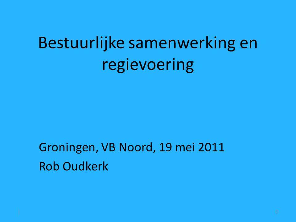 Bestuurlijke samenwerking en regievoering Groningen, VB Noord, 19 mei 2011 Rob Oudkerk |0