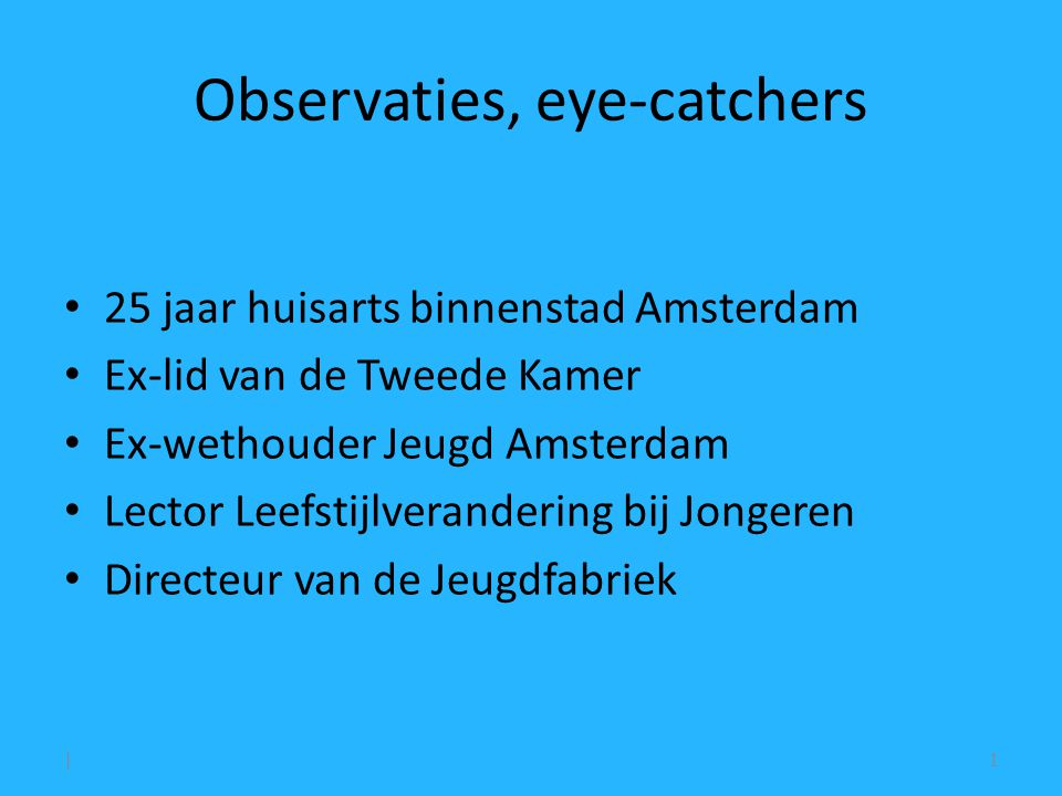 Observaties, eye-catchers 25 jaar huisarts binnenstad Amsterdam Ex-lid van de Tweede Kamer Ex-wethouder Jeugd Amsterdam Lector Leefstijlverandering bij Jongeren Directeur van de Jeugdfabriek |1