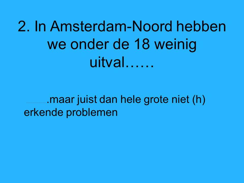 2. In Amsterdam-Noord hebben we onder de 18 weinig uitval…… …………….maar juist dan hele grote niet (h) erkende problemen
