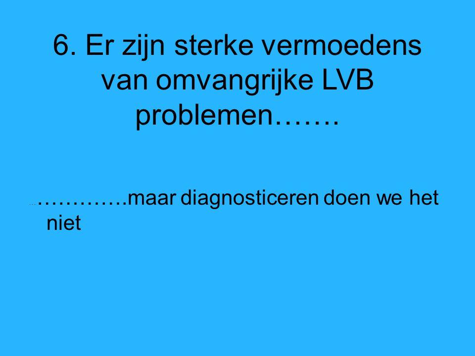 6. Er zijn sterke vermoedens van omvangrijke LVB problemen…….