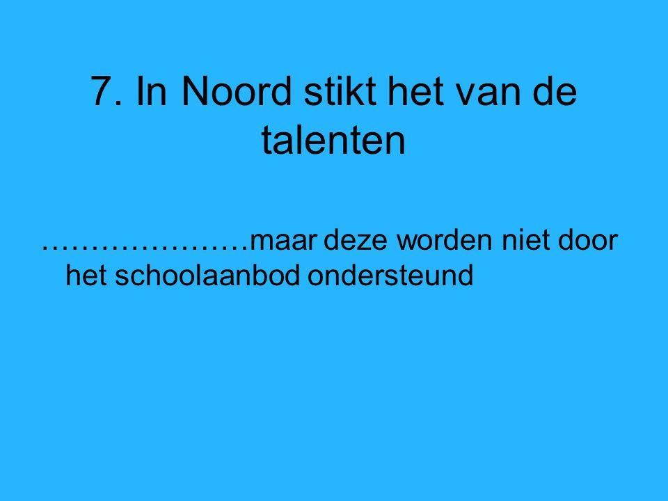 7. In Noord stikt het van de talenten …………………maar deze worden niet door het schoolaanbod ondersteund
