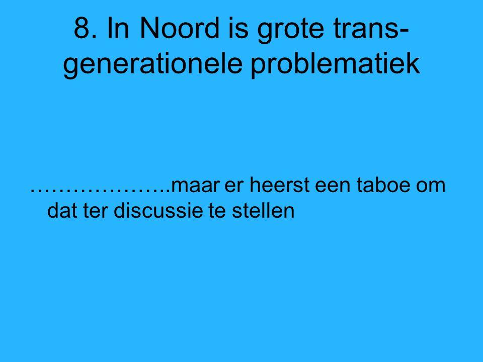 8. In Noord is grote trans- generationele problematiek ………………..maar er heerst een taboe om dat ter discussie te stellen
