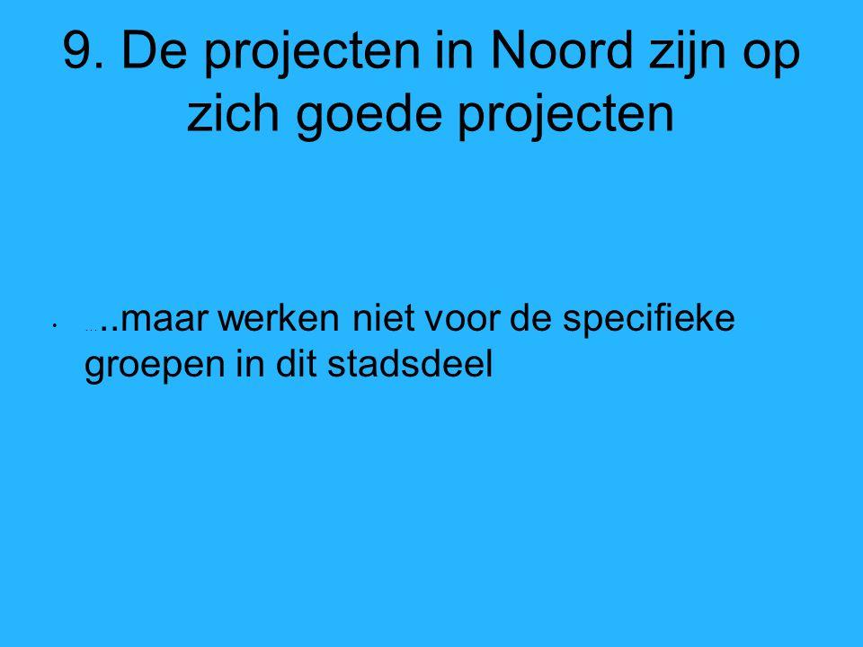 9. De projecten in Noord zijn op zich goede projecten …..maar werken niet voor de specifieke groepen in dit stadsdeel