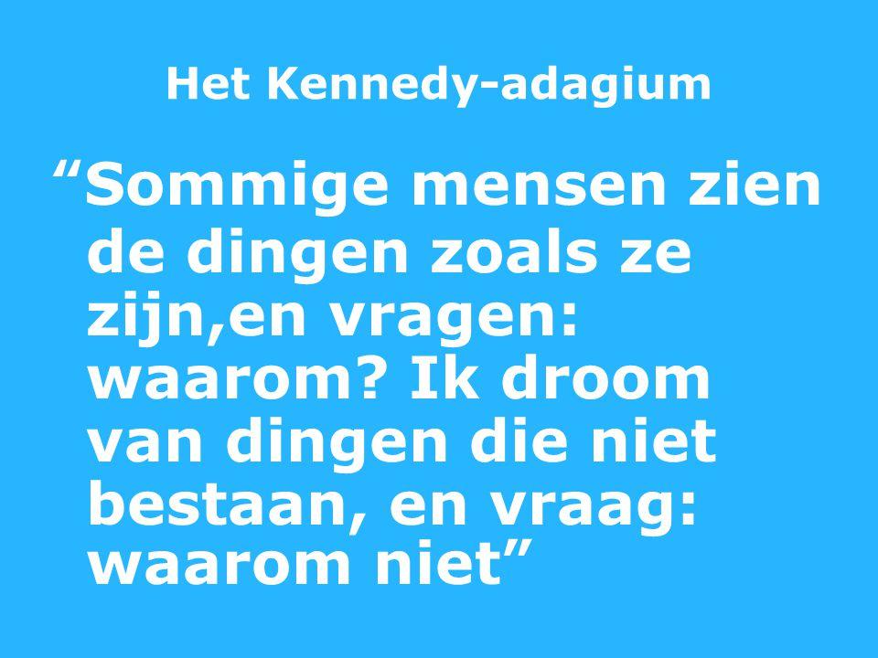 Het Kennedy-adagium Sommige mensen zien de dingen zoals ze zijn,en vragen: waarom.