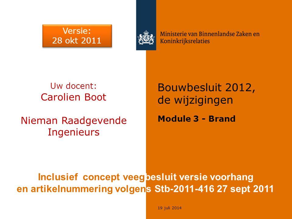 19 juli 2014 Bouwbesluit 2012, de wijzigingen Module 3 - Brand Uw docent: Carolien Boot Nieman Raadgevende Ingenieurs Versie: 28 okt 2011 Versie: 28 o