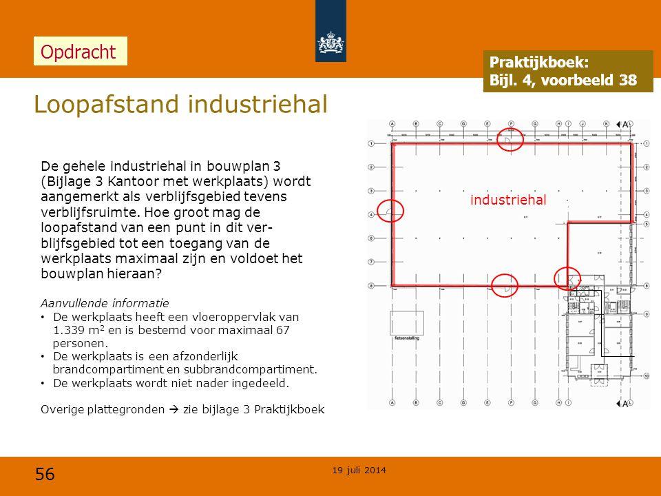 56 Loopafstand industriehal 19 juli 2014 Praktijkboek: Bijl. 4, voorbeeld 38 Opdracht De gehele industriehal in bouwplan 3 (Bijlage 3 Kantoor met werk