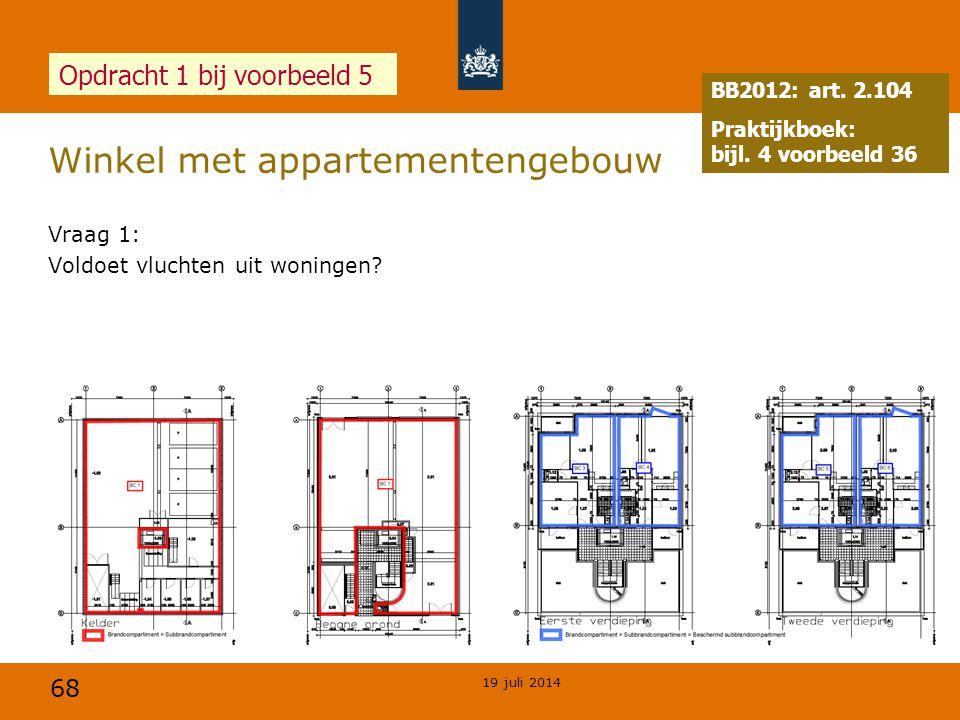 68 Winkel met appartementengebouw 19 juli 2014 Opdracht 1 bij voorbeeld 5 Vraag 1: Voldoet vluchten uit woningen? BB2012: art. 2.104 Praktijkboek: bij