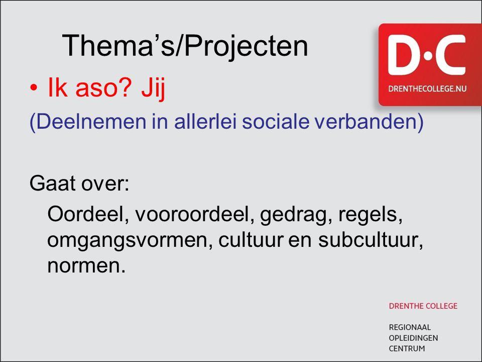 Thema's/Projecten Ik aso? Jij (Deelnemen in allerlei sociale verbanden) Gaat over: Oordeel, vooroordeel, gedrag, regels, omgangsvormen, cultuur en sub