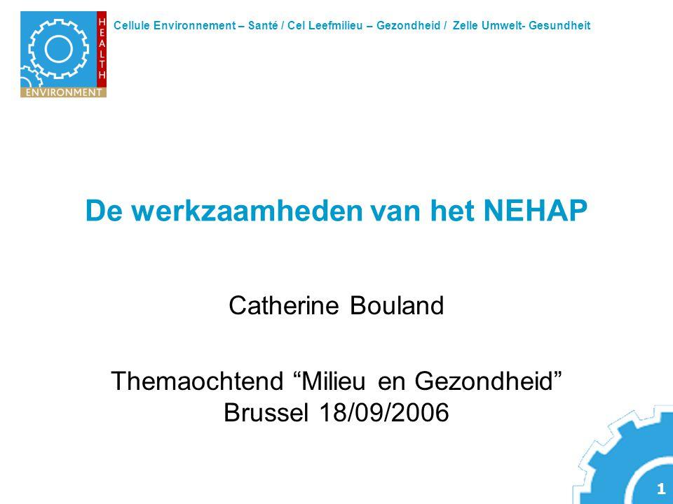 Cellule Environnement – Santé / Cel Leefmilieu – Gezondheid / Zelle Umwelt- Gesundheit 1 De werkzaamheden van het NEHAP Catherine Bouland Themaochtend Milieu en Gezondheid Brussel 18/09/2006