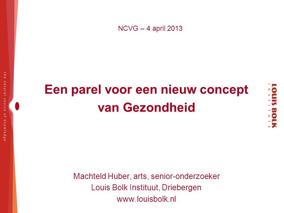NCVG – 4 april 2013 Een parel voor een nieuw concept van Gezondheid Machteld Huber, arts, senior-onderzoeker Louis Bolk Instituut, Driebergen www.loui
