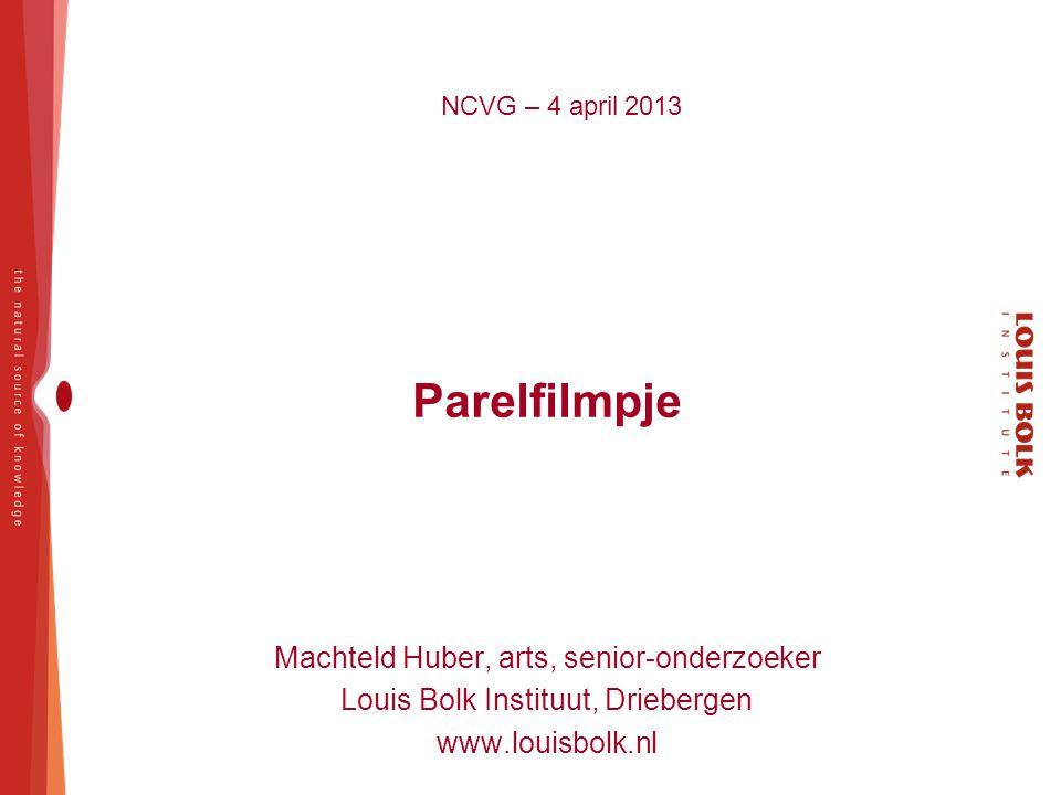 NCVG – 4 april 2013 Parelfilmpje Machteld Huber, arts, senior-onderzoeker Louis Bolk Instituut, Driebergen www.louisbolk.nl