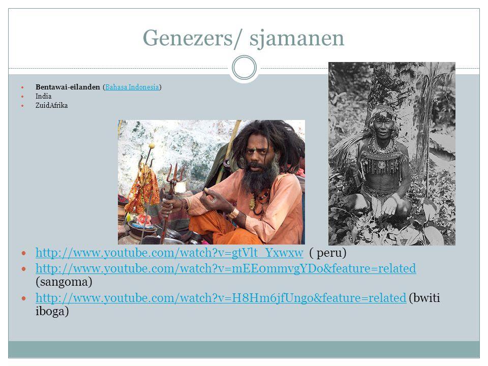 Genezers/ sjamanen Bentawai-eilanden (Bahasa Indonesia)Bahasa Indonesia India ZuidAfrika http://www.youtube.com/watch?v=gtVlt_Yxwxw ( peru) http://www.youtube.com/watch?v=gtVlt_Yxwxw http://www.youtube.com/watch?v=mEE0mmvgYDo&feature=related (sangoma) http://www.youtube.com/watch?v=mEE0mmvgYDo&feature=related http://www.youtube.com/watch?v=H8Hm6jfUngo&feature=related (bwiti iboga) http://www.youtube.com/watch?v=H8Hm6jfUngo&feature=related