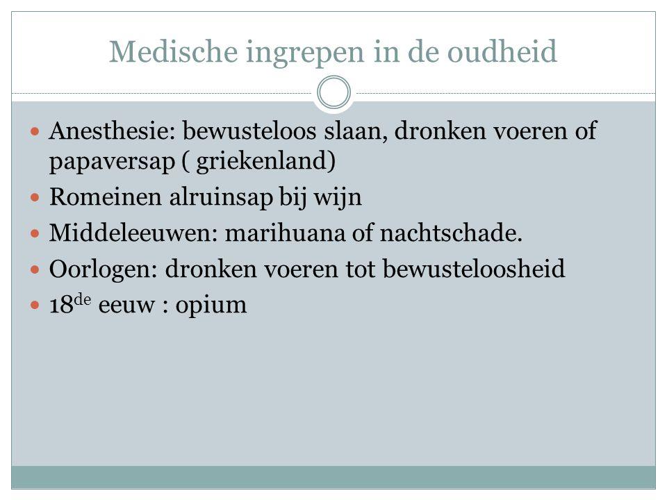 Medische ingrepen in de oudheid Anesthesie: bewusteloos slaan, dronken voeren of papaversap ( griekenland) Romeinen alruinsap bij wijn Middeleeuwen: marihuana of nachtschade.