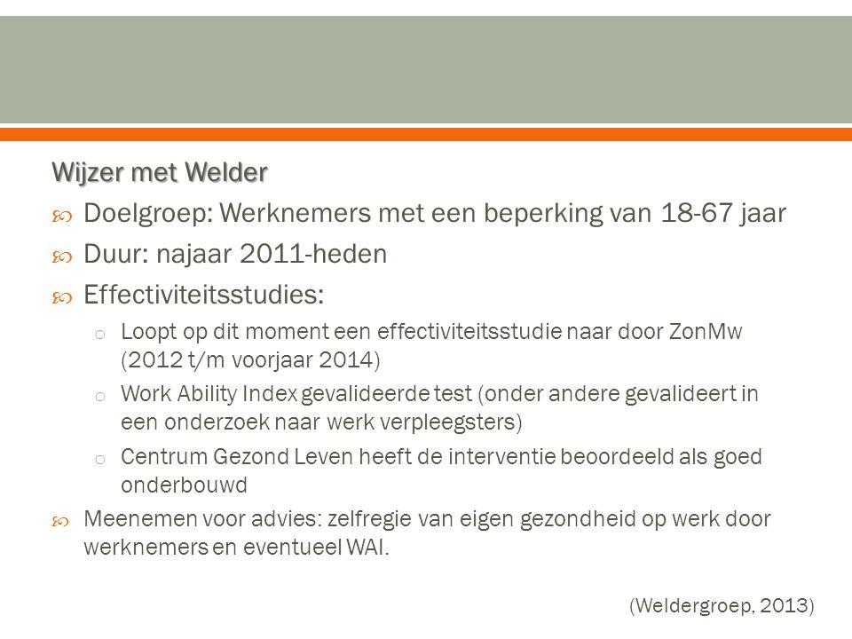 Wijzer met Welder  Doelgroep: Werknemers met een beperking van 18-67 jaar  Duur: najaar 2011-heden  Effectiviteitsstudies: o Loopt op dit moment ee