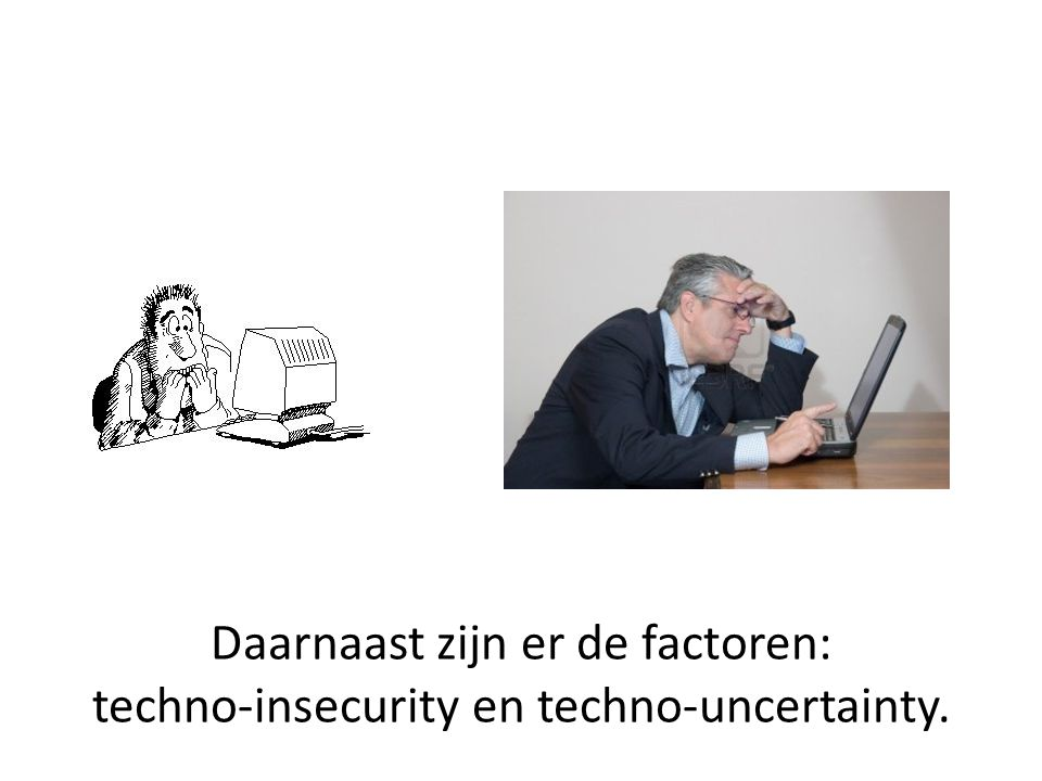 Daarnaast zijn er de factoren: techno-insecurity en techno-uncertainty.