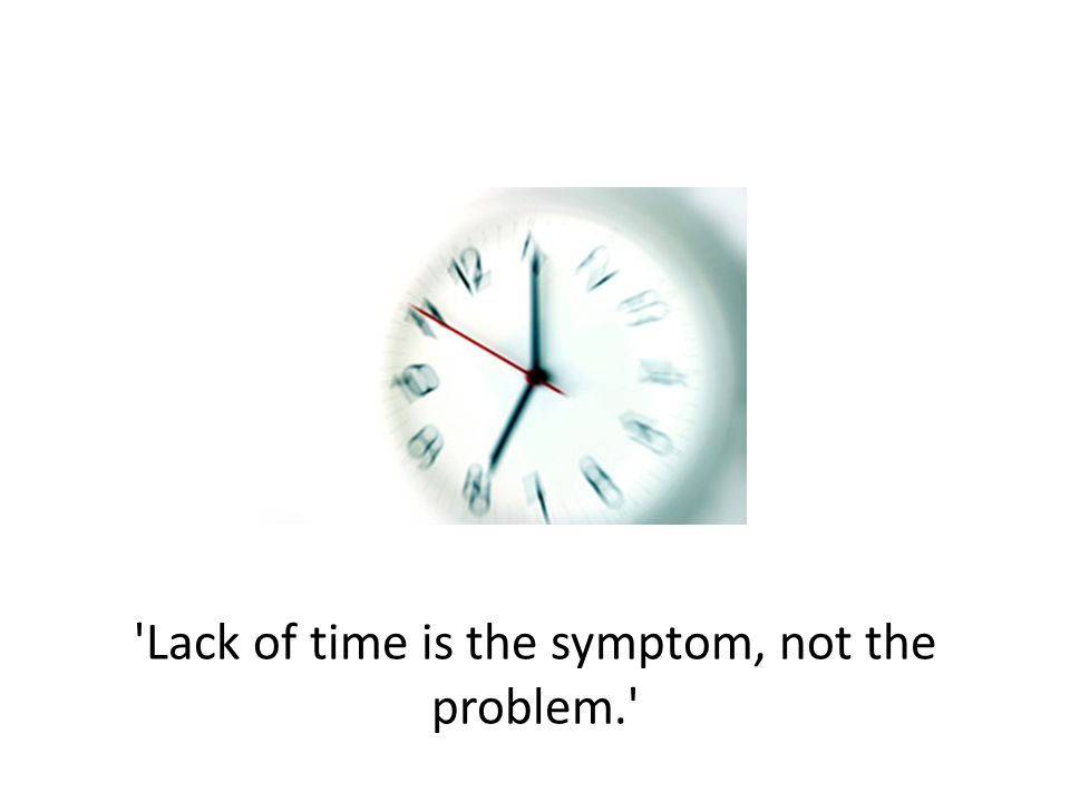 Lack of time is the symptom, not the problem.