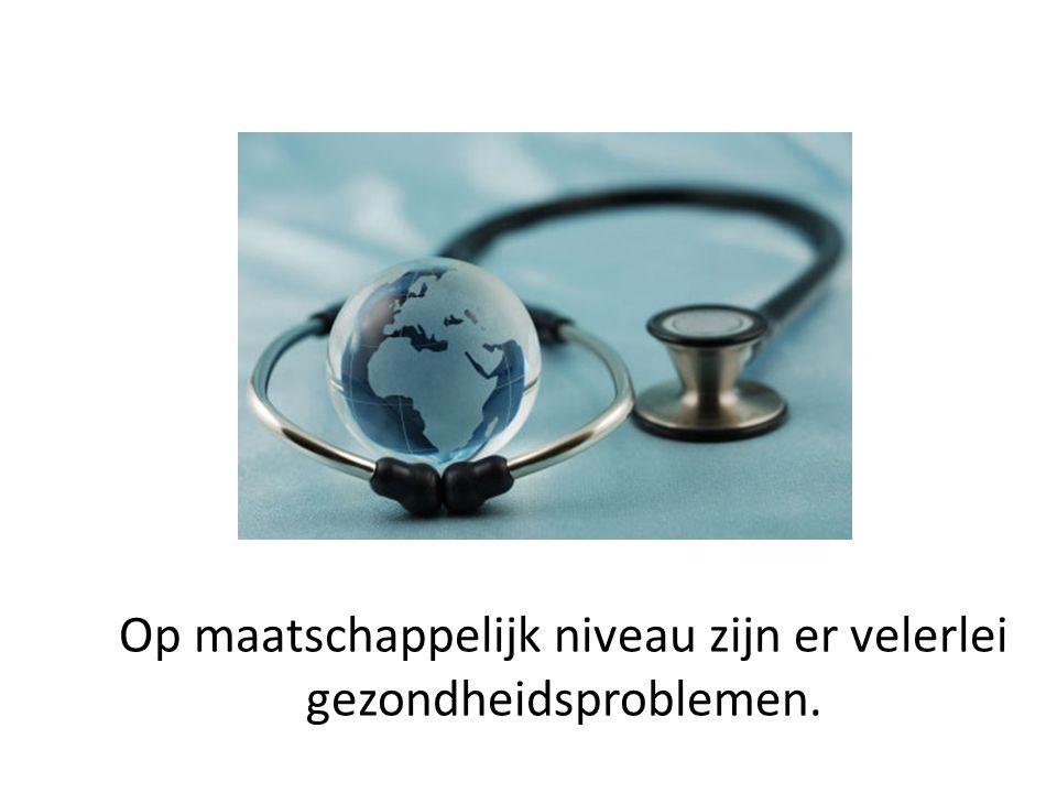 Op maatschappelijk niveau zijn er velerlei gezondheidsproblemen.