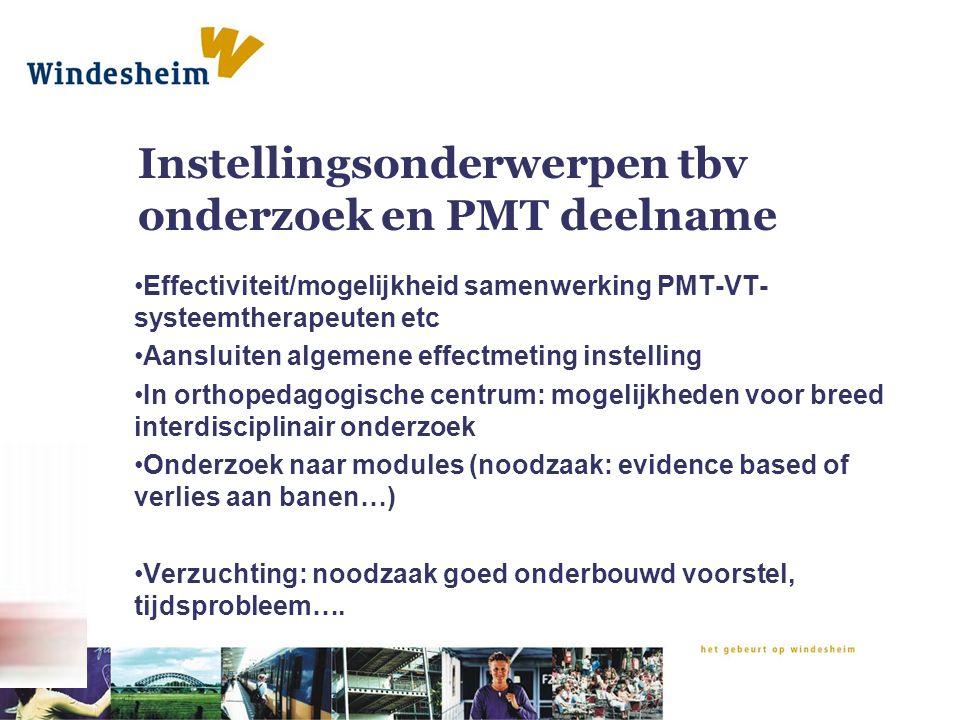 Instellingsonderwerpen tbv onderzoek en PMT deelname Effectiviteit/mogelijkheid samenwerking PMT-VT- systeemtherapeuten etc Aansluiten algemene effect