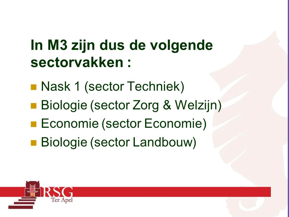 In M3 zijn dus de volgende sectorvakken : Nask 1 (sector Techniek) Biologie (sector Zorg & Welzijn) Economie (sector Economie) Biologie (sector Landbo