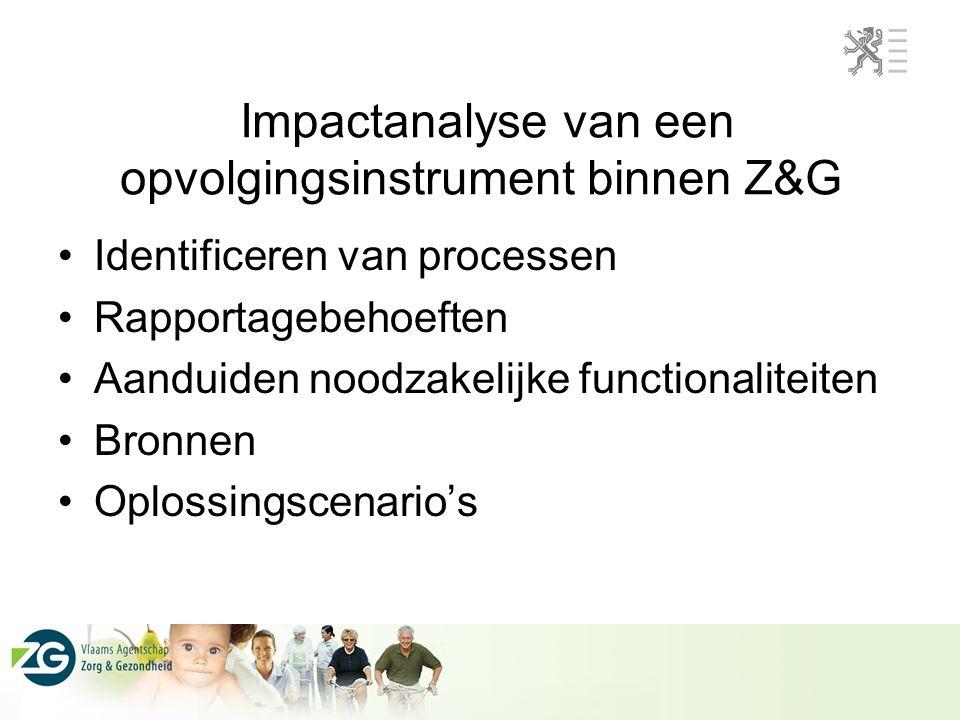 Impactanalyse van een opvolgingsinstrument binnen Z&G Identificeren van processen Rapportagebehoeften Aanduiden noodzakelijke functionaliteiten Bronnen Oplossingscenario's