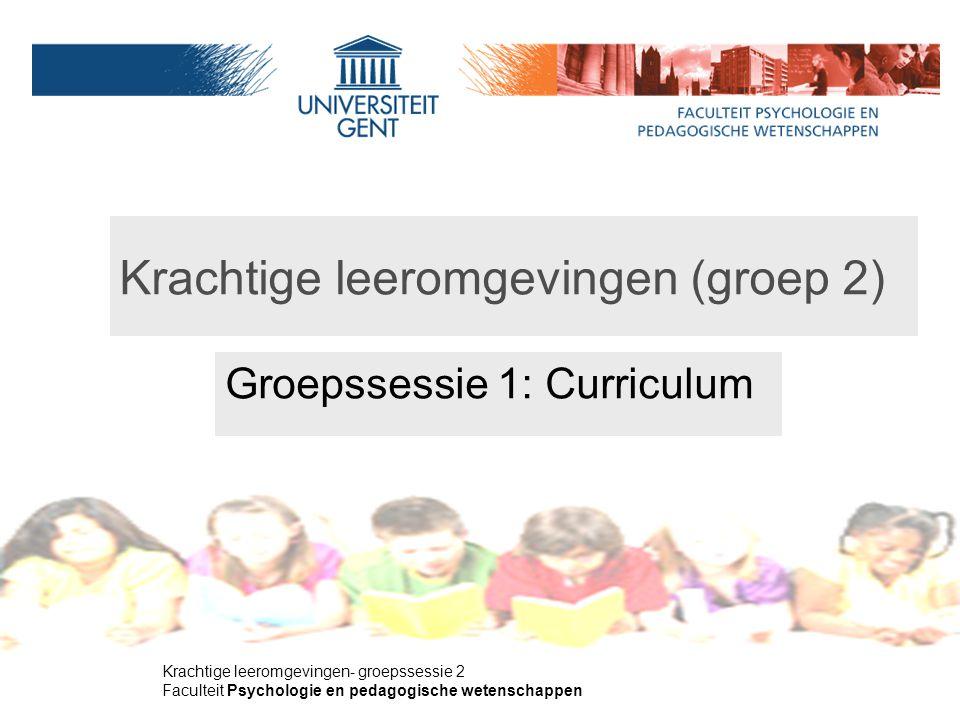 Krachtige leeromgevingen- groepssessie 2 Faculteit Psychologie en pedagogische wetenschappen Krachtige leeromgevingen (groep 2) Groepssessie 1: Curriculum Groep 2 M.