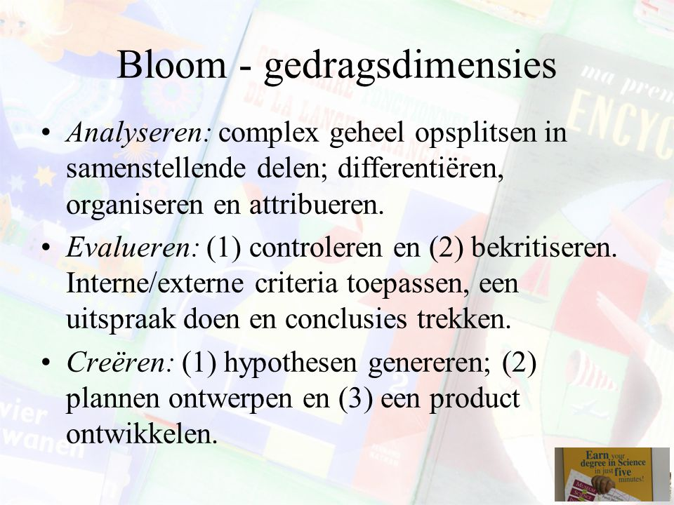 Bloom - gedragsdimensies Analyseren: complex geheel opsplitsen in samenstellende delen; differentiëren, organiseren en attribueren.