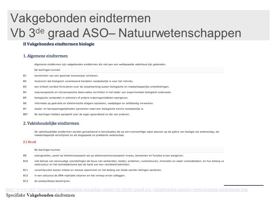 Vakgebonden eindtermen Vb 3 de graad ASO– Natuurwetenschappen http://www.ond.vlaanderen.be/curriculum/secundair-onderwijs/derde-graad/aso/vakgebonden/natuurwetenschappen/eindtermen.htm Specifieke Vakgebonden eindtermen