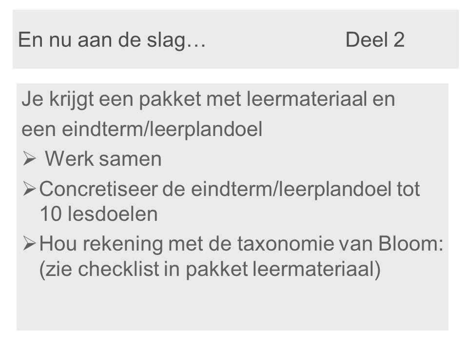 En nu aan de slag…Deel 2 Je krijgt een pakket met leermateriaal en een eindterm/leerplandoel  Werk samen  Concretiseer de eindterm/leerplandoel tot 10 lesdoelen  Hou rekening met de taxonomie van Bloom: (zie checklist in pakket leermateriaal)