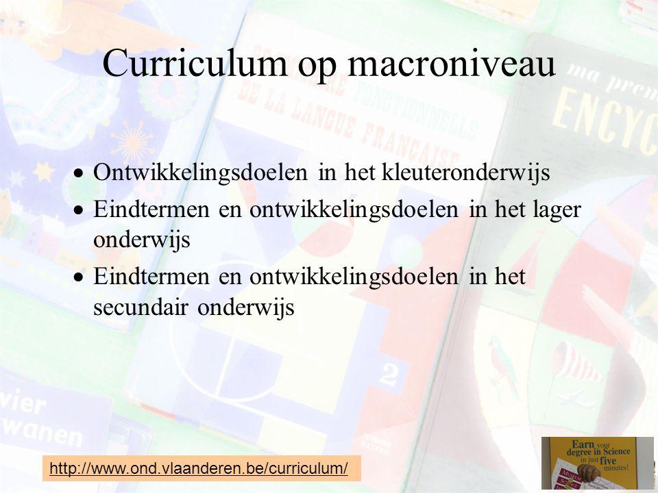 Curriculum op macroniveau  Ontwikkelingsdoelen in het kleuteronderwijs  Eindtermen en ontwikkelingsdoelen in het lager onderwijs  Eindtermen en ontwikkelingsdoelen in het secundair onderwijs http://www.ond.vlaanderen.be/curriculum/