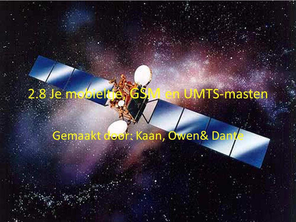 2.8 Je mobieltje, GSM en UMTS-masten Gemaakt door: Kaan, Owen& Dante