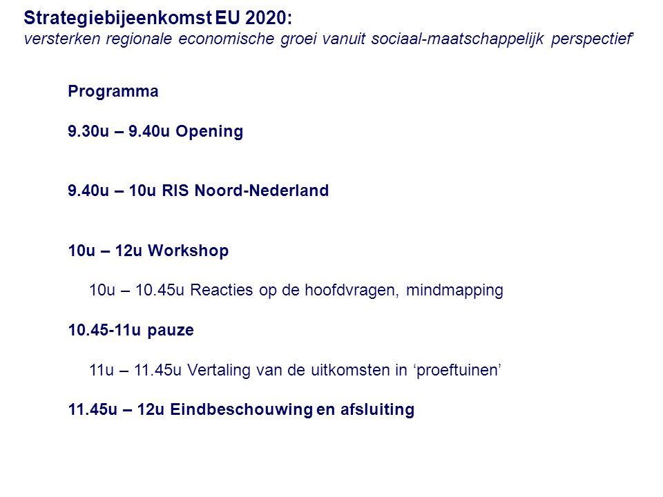 Programma 9.30u – 9.40u Opening 9.40u – 10u RIS Noord-Nederland 10u – 12u Workshop 10u – 10.45u Reacties op de hoofdvragen, mindmapping 10.45-11u pauze 11u – 11.45u Vertaling van de uitkomsten in 'proeftuinen' 11.45u – 12u Eindbeschouwing en afsluiting Strategiebijeenkomst EU 2020: versterken regionale economische groei vanuit sociaal-maatschappelijk perspectief'