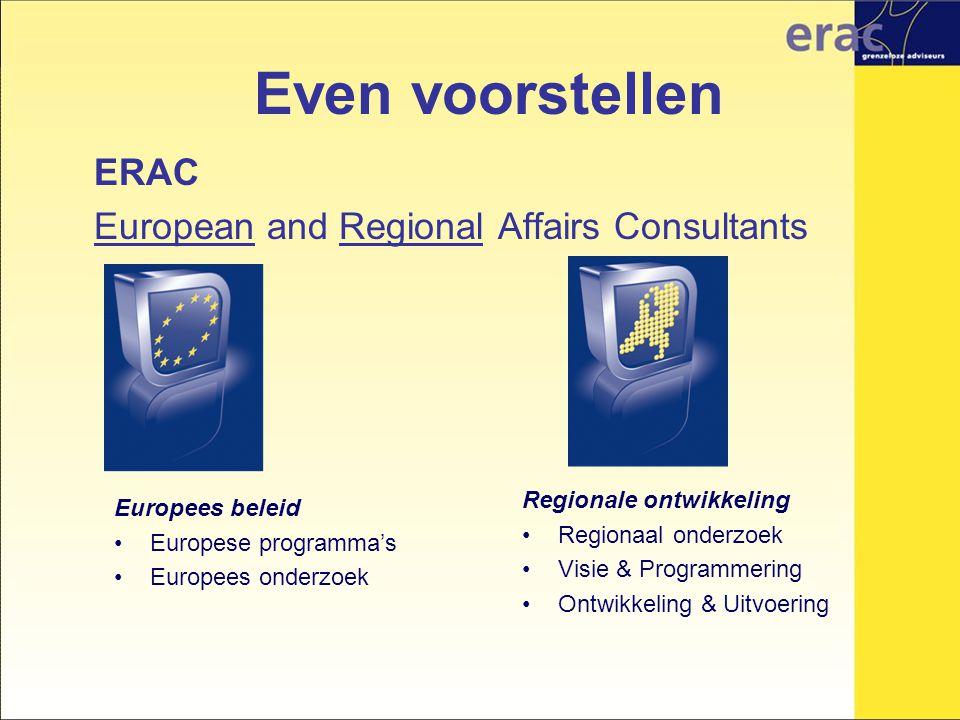 Even voorstellen ERAC European and Regional Affairs Consultants Regionale ontwikkeling Regionaal onderzoek Visie & Programmering Ontwikkeling & Uitvoering Europees beleid Europese programma's Europees onderzoek