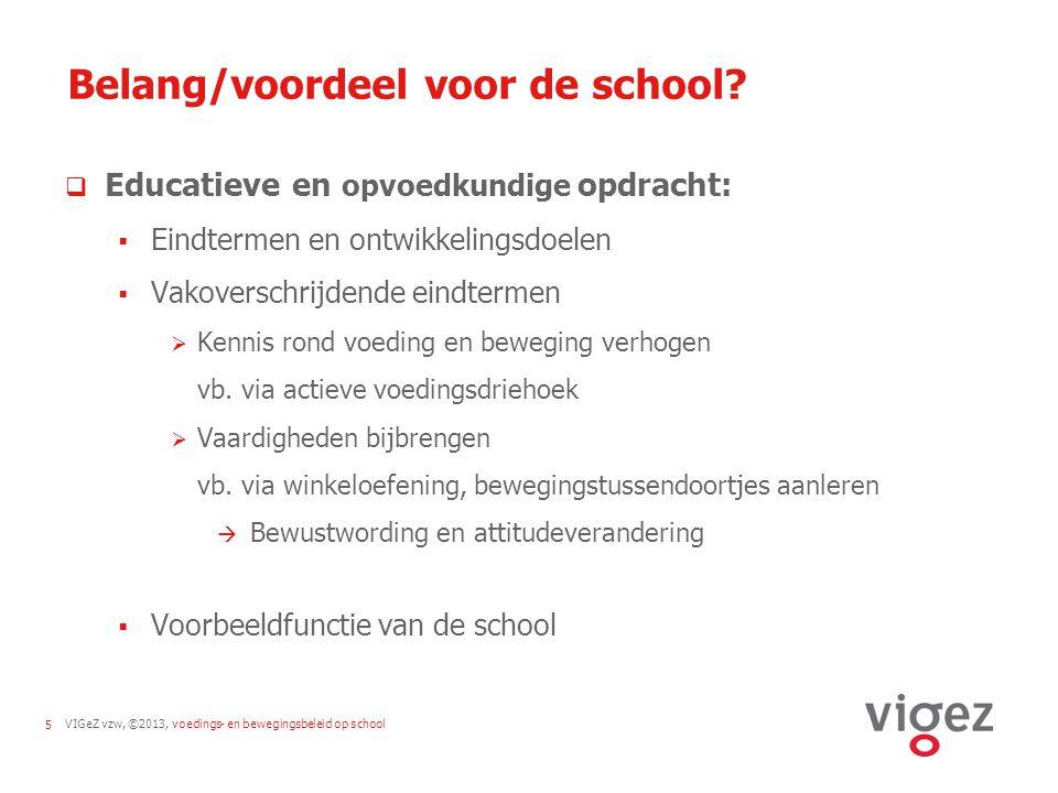 VIGeZ vzw, ©2013, voedings- en bewegingsbeleid op school5 Belang/voordeel voor de school?  Educatieve en opvoedkundige opdracht:  Eindtermen en ontw