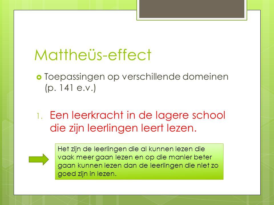 Mattheüs-effect  Toepassingen op verschillende domeinen (p. 141 e.v.) 1. Een leerkracht in de lagere school die zijn leerlingen leert lezen. Het zijn