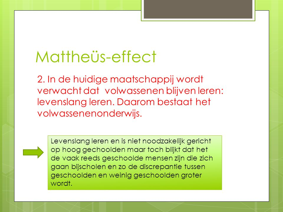 Mattheüs-effect 2. In de huidige maatschappij wordt verwacht dat volwassenen blijven leren: levenslang leren. Daarom bestaat het volwassenenonderwijs.
