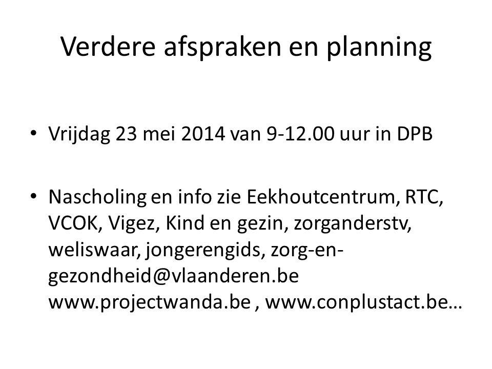 Verdere afspraken en planning Vrijdag 23 mei 2014 van 9-12.00 uur in DPB Nascholing en info zie Eekhoutcentrum, RTC, VCOK, Vigez, Kind en gezin, zorga