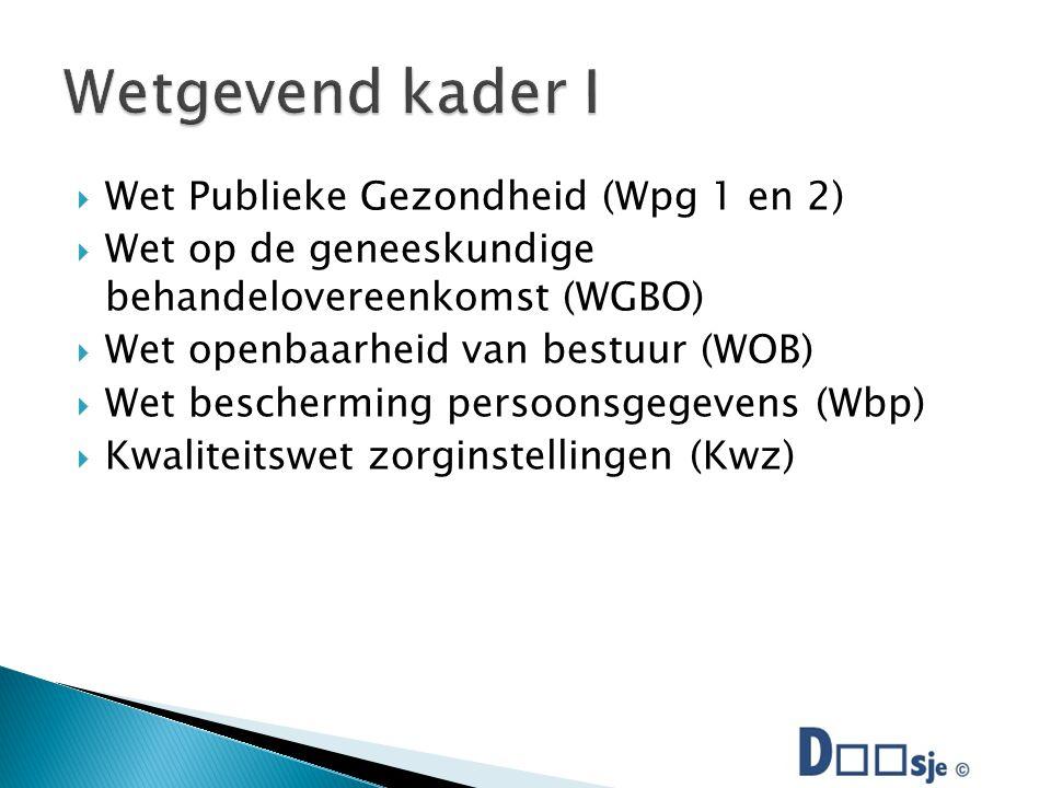  Wet Publieke Gezondheid (Wpg 1 en 2)  Wet op de geneeskundige behandelovereenkomst (WGBO)  Wet openbaarheid van bestuur (WOB)  Wet bescherming persoonsgegevens (Wbp)  Kwaliteitswet zorginstellingen (Kwz)