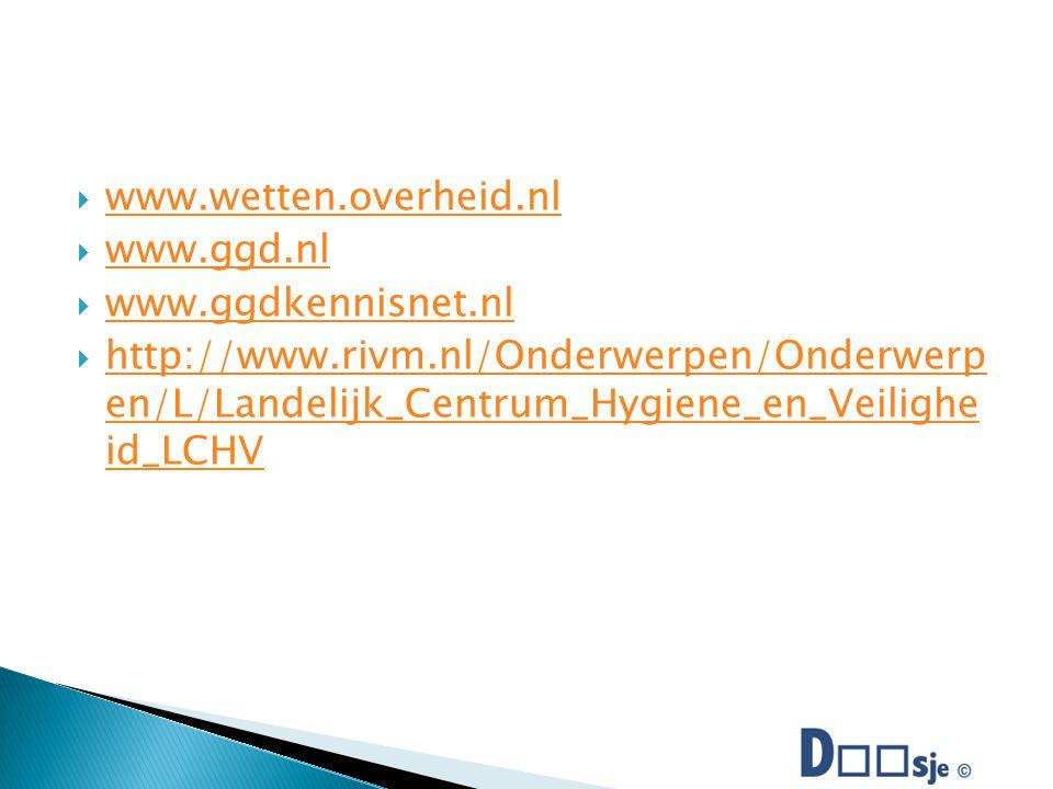  www.wetten.overheid.nl www.wetten.overheid.nl  www.ggd.nl www.ggd.nl  www.ggdkennisnet.nl www.ggdkennisnet.nl  http://www.rivm.nl/Onderwerpen/Onderwerp en/L/Landelijk_Centrum_Hygiene_en_Veilighe id_LCHV http://www.rivm.nl/Onderwerpen/Onderwerp en/L/Landelijk_Centrum_Hygiene_en_Veilighe id_LCHV