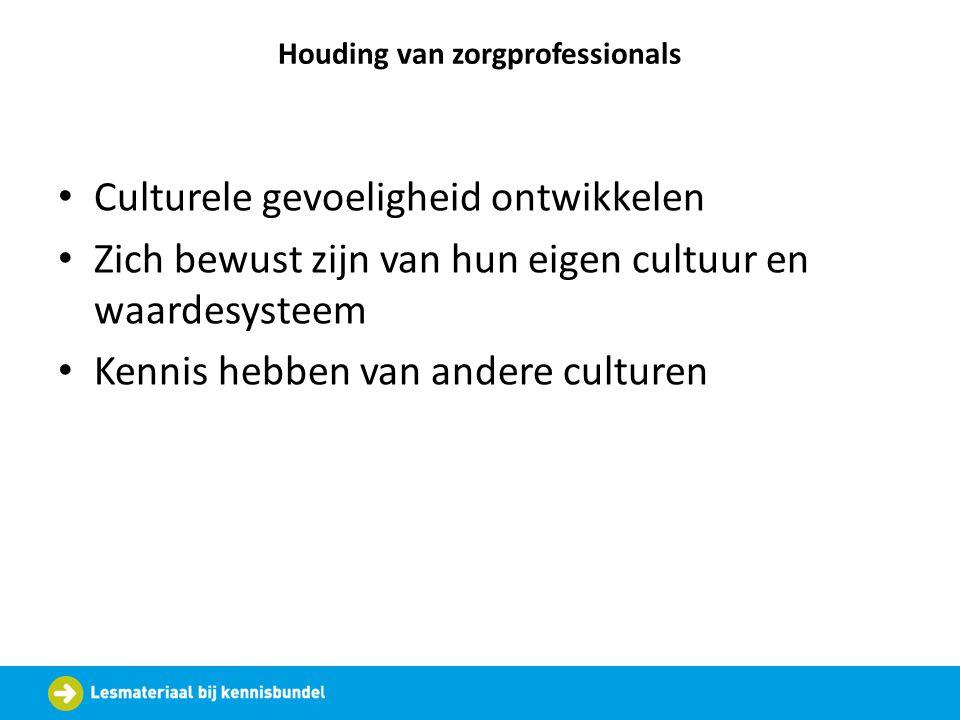 Houding van zorgprofessionals Culturele gevoeligheid ontwikkelen Zich bewust zijn van hun eigen cultuur en waardesysteem Kennis hebben van andere cult