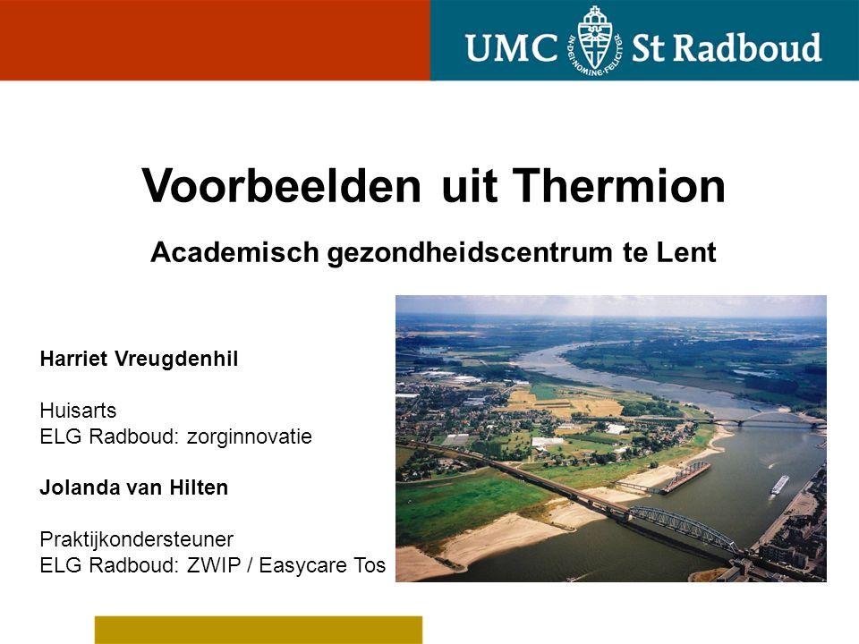Voorbeelden uit Thermion Academisch gezondheidscentrum te Lent Harriet Vreugdenhil Huisarts ELG Radboud: zorginnovatie Jolanda van Hilten Praktijkonde