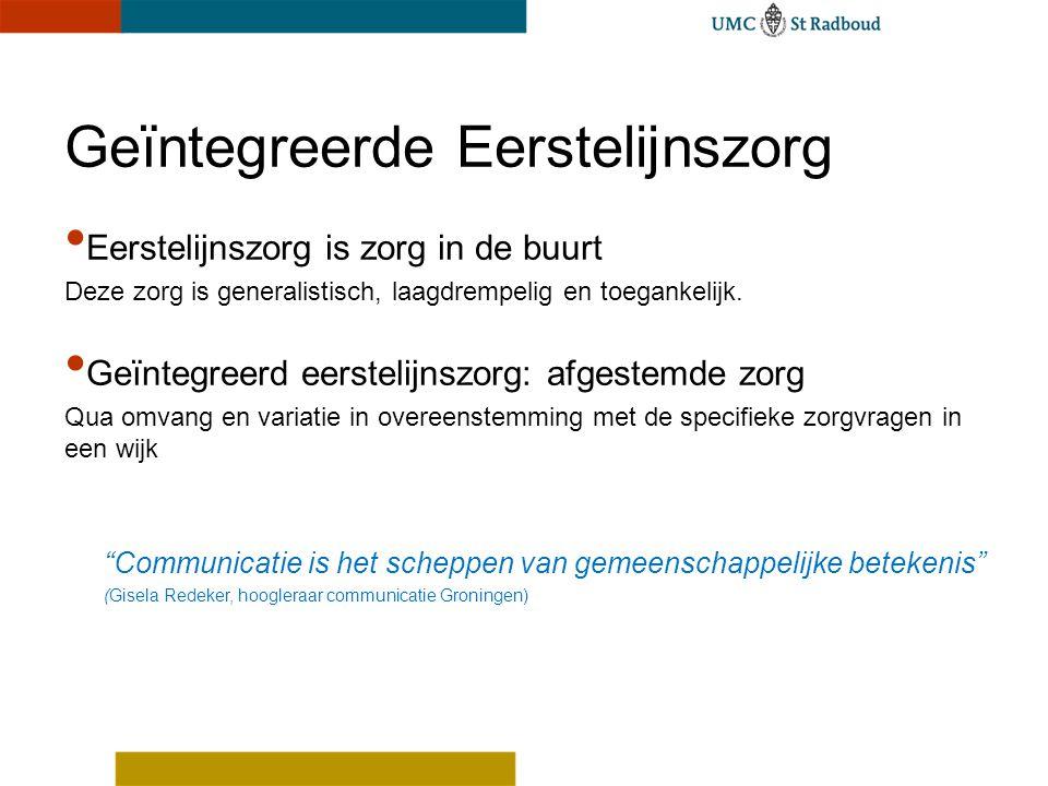 Eerstelijnszorg is zorg in de buurt Deze zorg is generalistisch, laagdrempelig en toegankelijk. Geïntegreerd eerstelijnszorg: afgestemde zorg Qua omva
