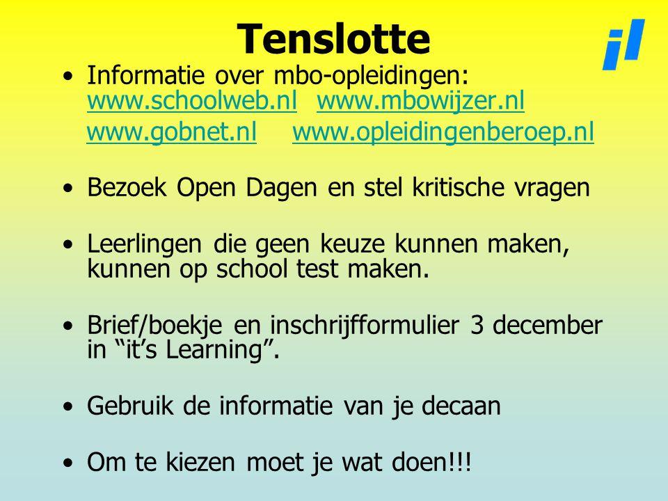 Tenslotte Informatie over mbo-opleidingen: www.schoolweb.nl www.mbowijzer.nl www.schoolweb.nlwww.mbowijzer.nl www.gobnet.nl www.opleidingenberoep.nlwww.gobnet.nlwww.opleidingenberoep.nl Bezoek Open Dagen en stel kritische vragen Leerlingen die geen keuze kunnen maken, kunnen op school test maken.