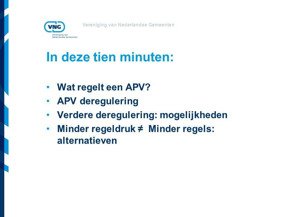 Vereniging van Nederlandse Gemeenten In deze tien minuten: Wat regelt een APV? APV deregulering Verdere deregulering: mogelijkheden Minder regeldruk ≠