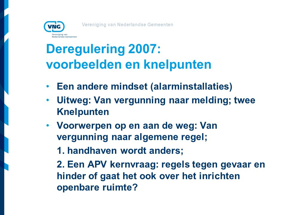 Vereniging van Nederlandse Gemeenten Deregulering 2007: voorbeelden en knelpunten Een andere mindset (alarminstallaties) Uitweg: Van vergunning naar m