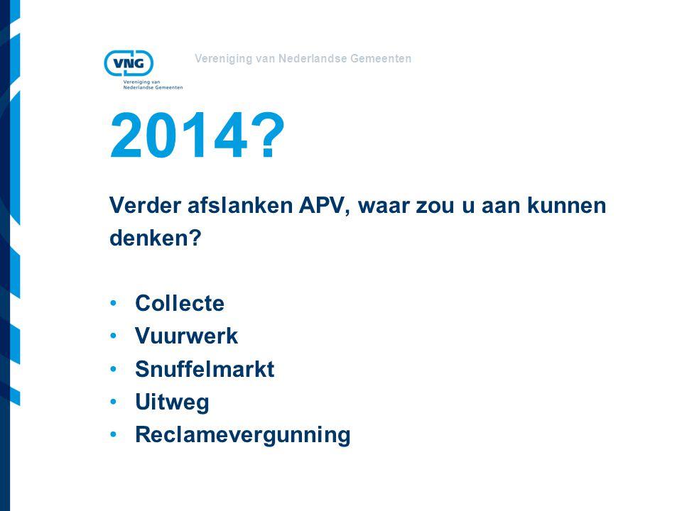 Vereniging van Nederlandse Gemeenten 2014? Verder afslanken APV, waar zou u aan kunnen denken? Collecte Vuurwerk Snuffelmarkt Uitweg Reclamevergunning