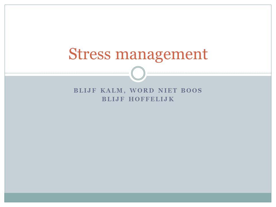 BLIJF KALM, WORD NIET BOOS BLIJF HOFFELIJK Stress management
