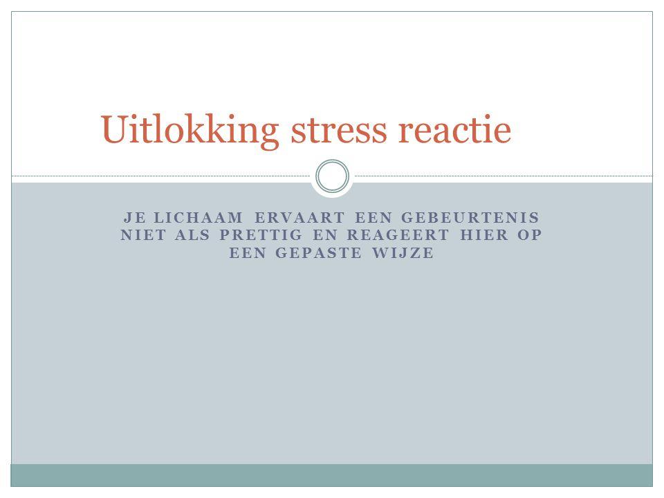 JE LICHAAM ERVAART EEN GEBEURTENIS NIET ALS PRETTIG EN REAGEERT HIER OP EEN GEPASTE WIJZE Uitlokking stress reactie