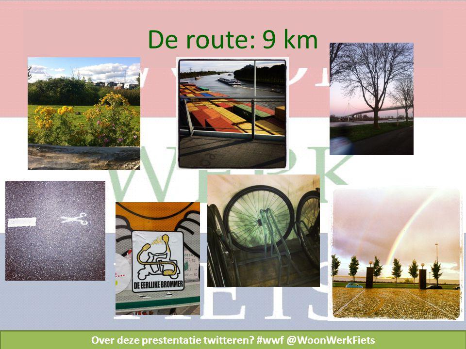 De route: 9 km Over deze prestentatie twitteren #wwf @WoonWerkFiets