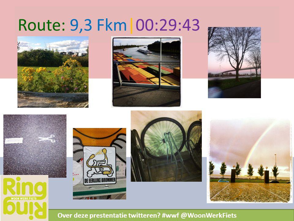 Route: 9,3 Fkm|00:29:43 Over deze prestentatie twitteren? #wwf @WoonWerkFiets