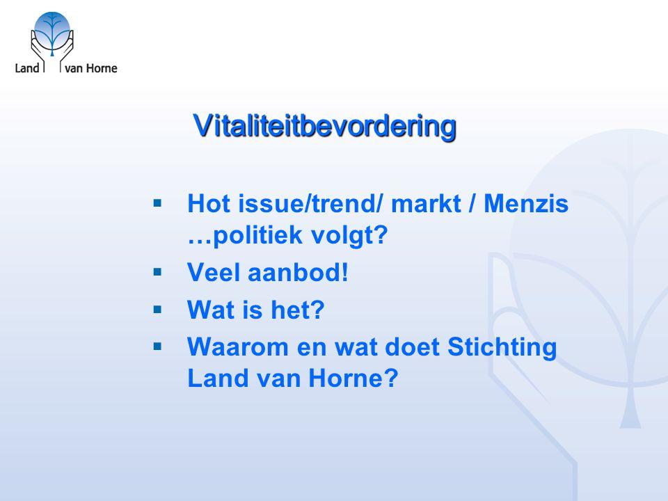 Vitaliteitbevordering  Hot issue/trend/ markt / Menzis …politiek volgt?  Veel aanbod!  Wat is het?  Waarom en wat doet Stichting Land van Horne?